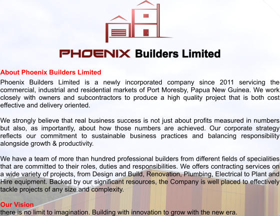 About Phoenix Builders Limited Phoenix Builders Limited is a newly incorporated company since 2011 servicing the commercial, industrial and residential markets of Port Moresby, Papua New Guinea. We work closely with owners and subcontractors to produce a high quality project that is both cost effective and delivery oriented.   We strongly believe that real business success is not just about profits measured in numbers but also, as importantly, about how those numbers are achieved. Our corporate strategy reflects our commitment to sustainable business practices and balancing responsibility alongside growth & productivity.  We have a team of more than hundred professional builders from different fields of specialities that are committed to their roles, duties and responsibilities. We offers contracting services on a wide variety of projects, from Design and Build, Renovation, Plumbing, Electrical to Plant and Hire equipment. Backed by our significant resources, the Company is well placed to effectively tackle projects of any size and complexity.  Our Vision there is no limit to imagination. Building with innovation to grow with the new era.