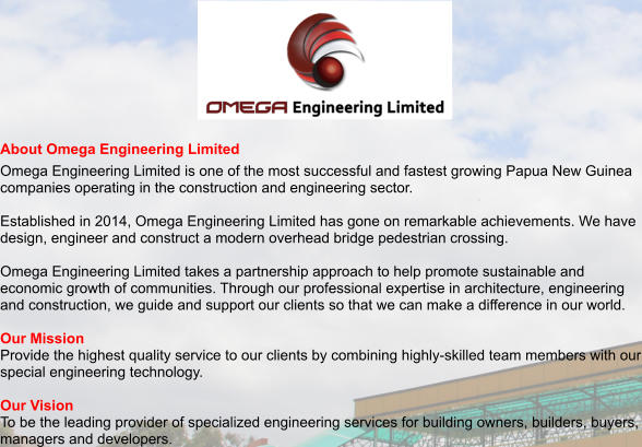 About Omega Engineering Limited Omega Engineering Limited is one of the most successful and fastest growing Papua New Guinea companies operating in the construction and engineering sector.  Established in 2014, Omega Engineering Limited has gone on remarkable achievements. We have design, engineer and construct a modern overhead bridge pedestrian crossing.  Omega Engineering Limited takes a partnership approach to help promote sustainable and economic growth of communities. Through our professional expertise in architecture, engineering and construction, we guide and support our clients so that we can make a difference in our world.   Our Mission Provide the highest quality service to our clients by combining highly-skilled team members with our special engineering technology.  Our Vision To be the leading provider of specialized engineering services for building owners, builders, buyers, managers and developers.