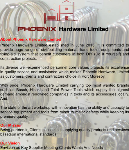About Phoenix Hardware Limited Phoenix Hardware Limited established in June 2013. It is committed to provide huge range of civil/building material, hand tools, equipments and fixing-aid system that benefit customers in both DIY (Do It Yourself) and construction projects.  Its diverse well-experienced personnel core values projects its excellence in quality service and assistance which makes Phoenix Hardware Limited as customers, clients and contractors choice in Port Moresby.  With pride, Phoenix Hardware Limited carrying top most wanted brands such as Bosch, Hisaki and Total Power Tools which supply the highest demand amongst renowned companies in tools and its accessories locally. And;  The state of the art workshop with innovation has the ability and capacity to service equipment and tools from minor to major defects while keeping its premiere quality.  Our Mission Being partnersin Clients success in supplying quality products and services based on international standards.  Our Vision Envision as Key Supplier Meeting Clients Wants And Needs